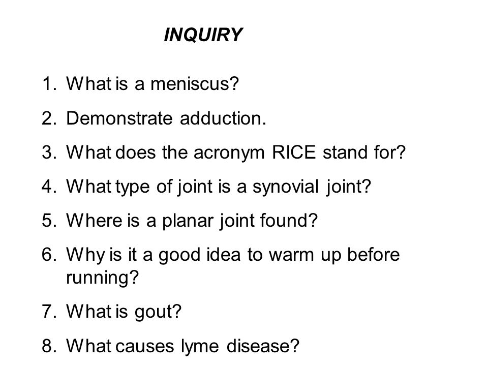 INQUIRY What is a meniscus Demonstrate adduction. What does the acronym RICE stand for What type of joint is a synovial joint