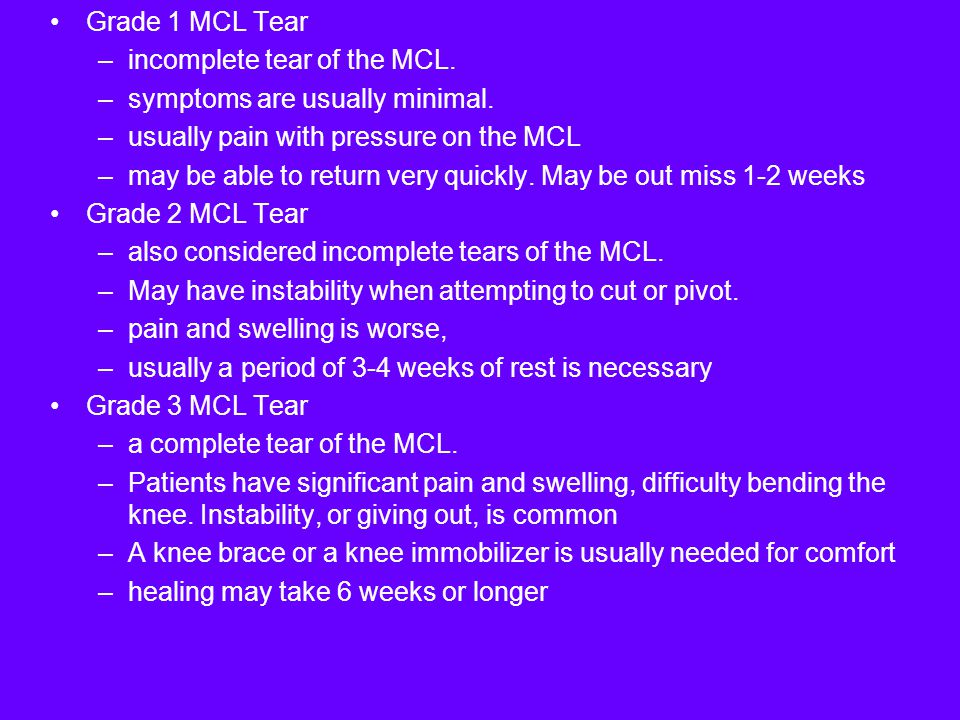 Grade 1 MCL Tear incomplete tear of the MCL. symptoms are usually minimal. usually pain with pressure on the MCL.