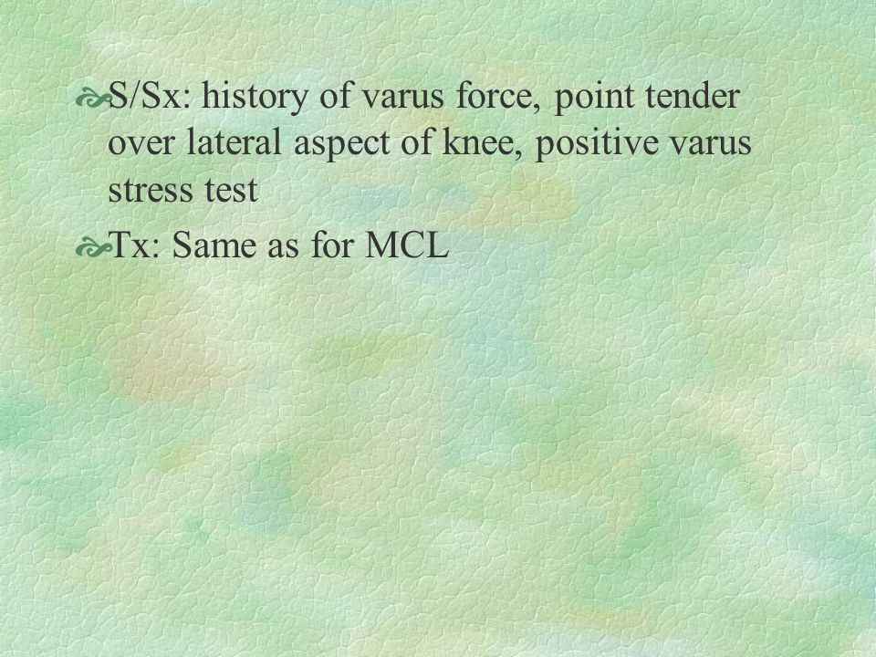 S/Sx: history of varus force, point tender over lateral aspect of knee, positive varus stress test