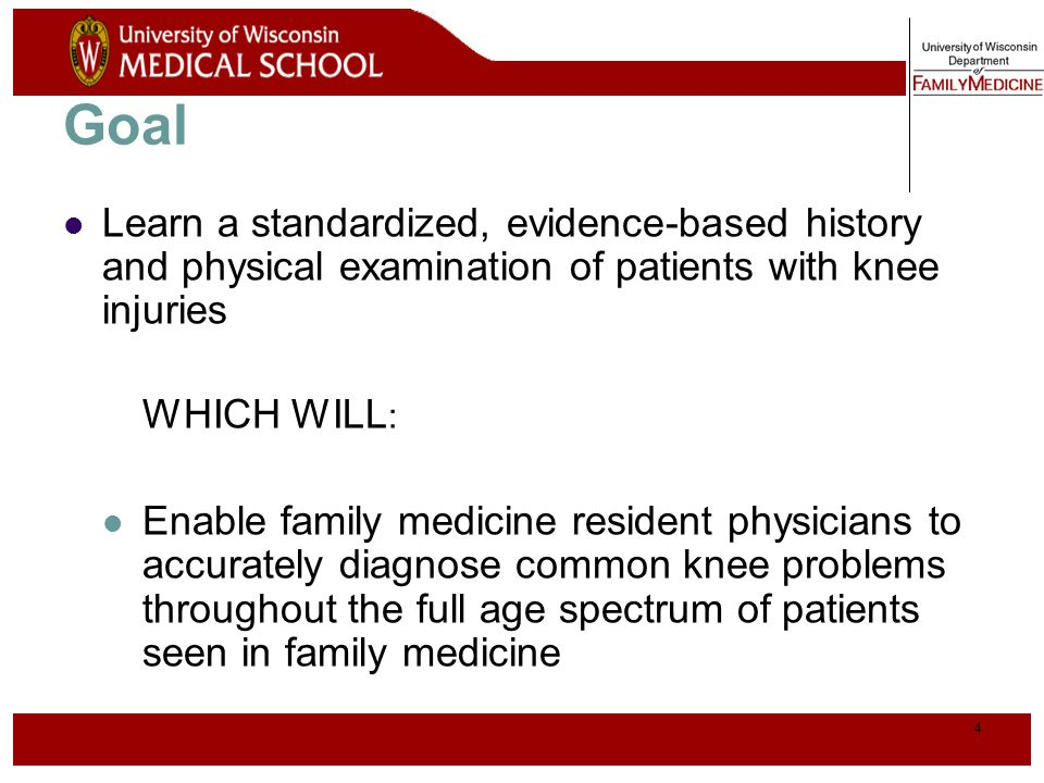 Goal Learn a standardized, evidence-based history and physical examination of patients with knee injuries.