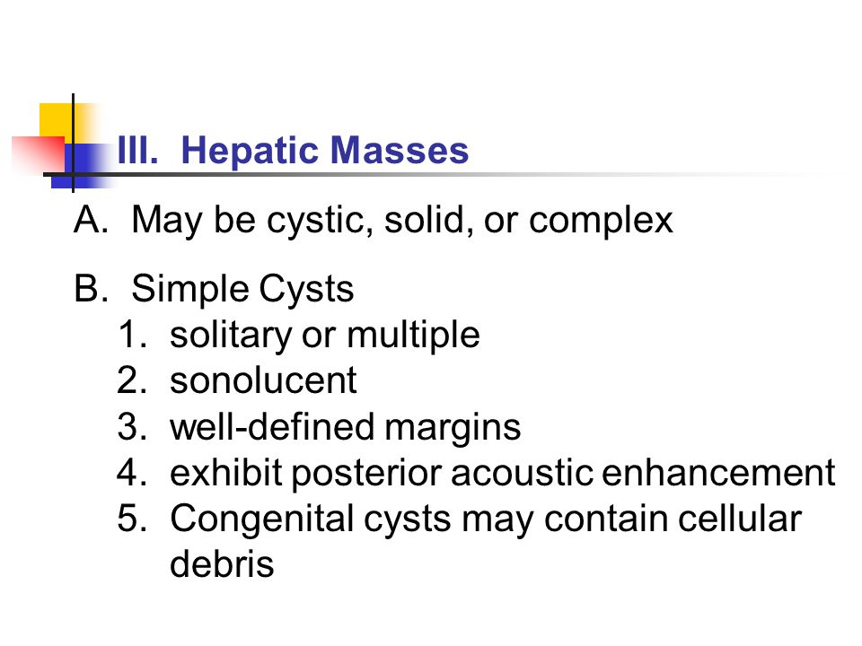 III. Hepatic Masses A. May be cystic, solid, or complex. B. Simple Cysts. 1. solitary or multiple.