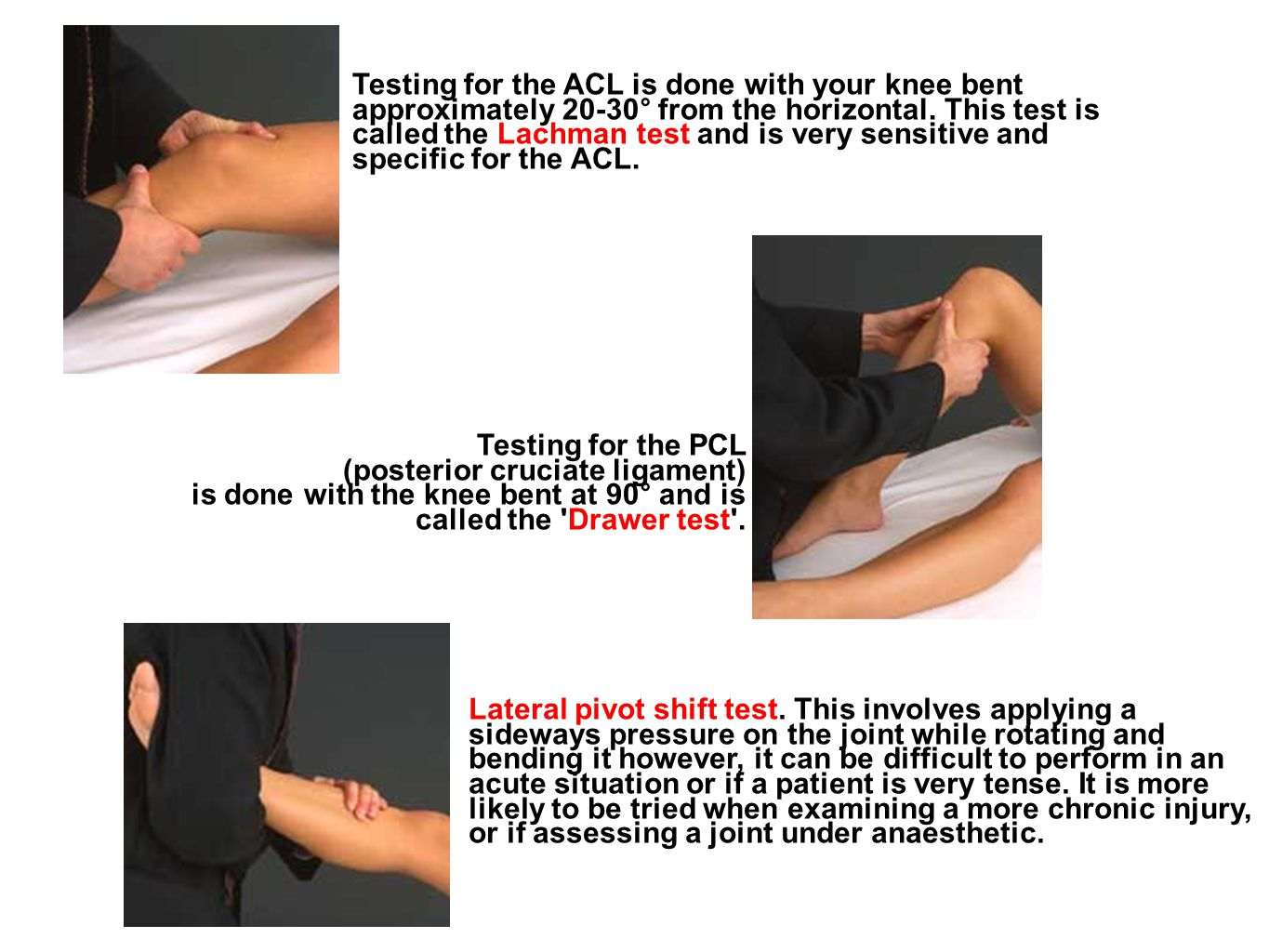 Testing for the ACL is done with your knee bent approximately 20-30° from the horizontal. This test is called the Lachman test and is very sensitive and specific for the ACL.