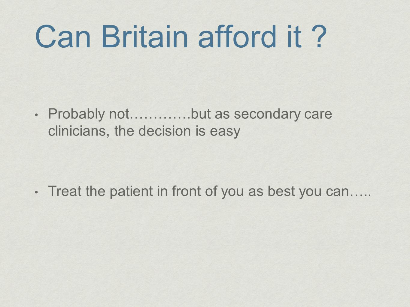 Can Britain afford it Probably not………….but as secondary care clinicians, the decision is easy.