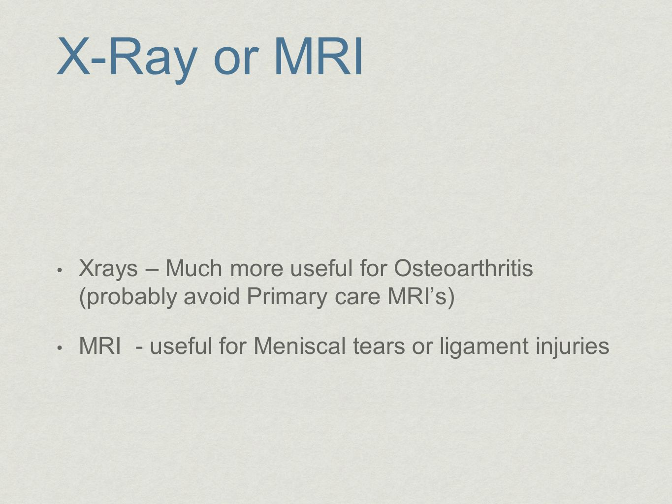 X-Ray or MRI Xrays – Much more useful for Osteoarthritis (probably avoid Primary care MRI's) MRI - useful for Meniscal tears or ligament injuries.