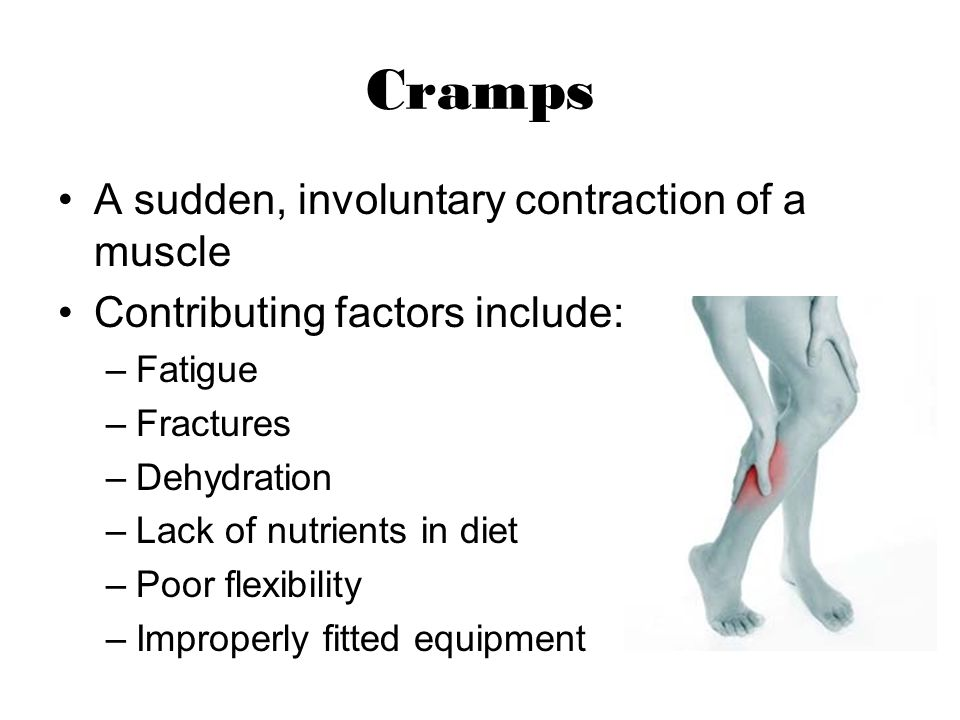 Cramps A sudden, involuntary contraction of a muscle