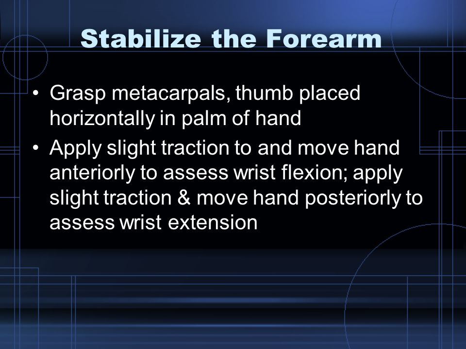 Stabilize the Forearm Grasp metacarpals, thumb placed horizontally in palm of hand.