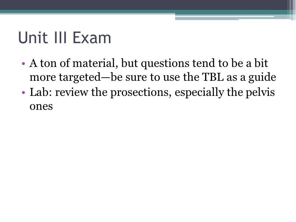 Unit III Exam A ton of material, but questions tend to be a bit more targeted—be sure to use the TBL as a guide.