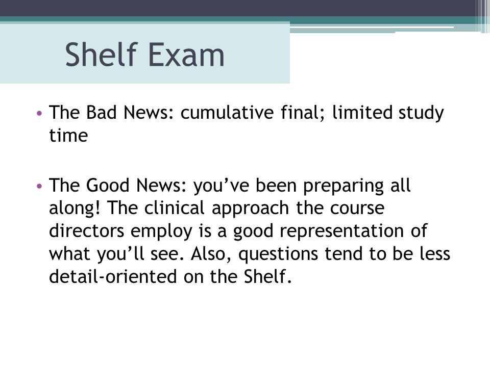 Shelf Exam The Bad News: cumulative final; limited study time