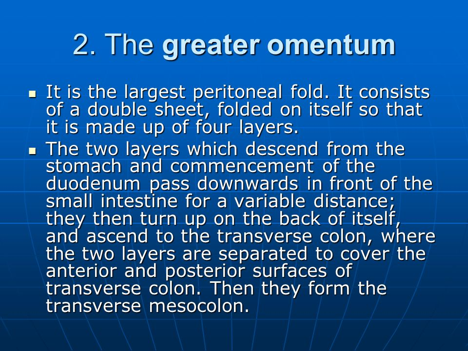 2. The greater omentum It is the largest peritoneal fold. It consists of a double sheet, folded on itself so that it is made up of four layers.