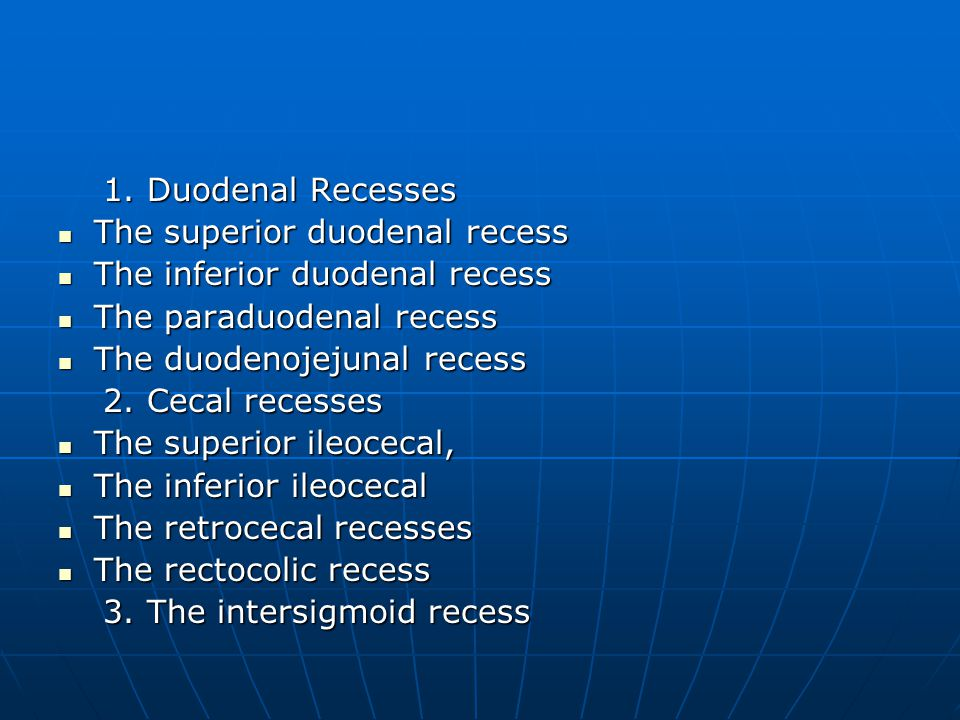 1. Duodenal Recesses The superior duodenal recess. The inferior duodenal recess. The paraduodenal recess.