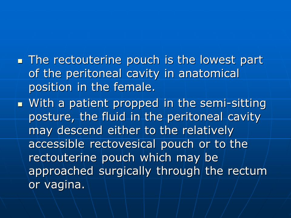 The rectouterine pouch is the lowest part of the peritoneal cavity in anatomical position in the female.