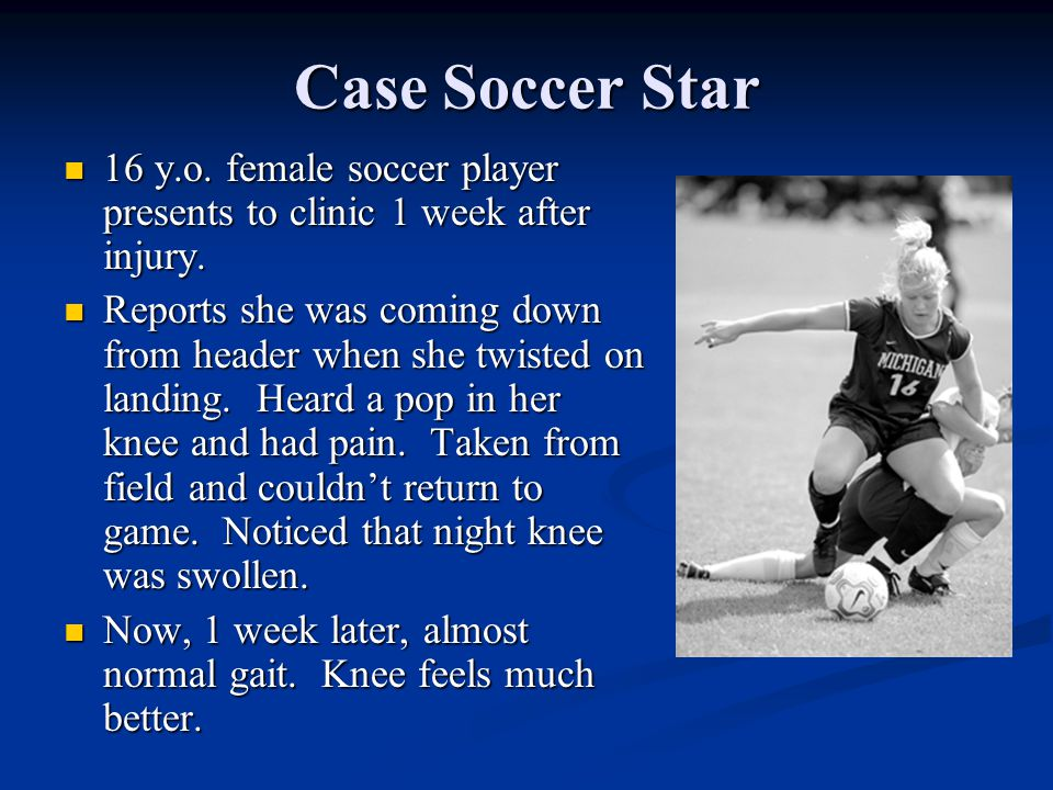 Case Soccer Star 16 y.o. female soccer player presents to clinic 1 week after injury.