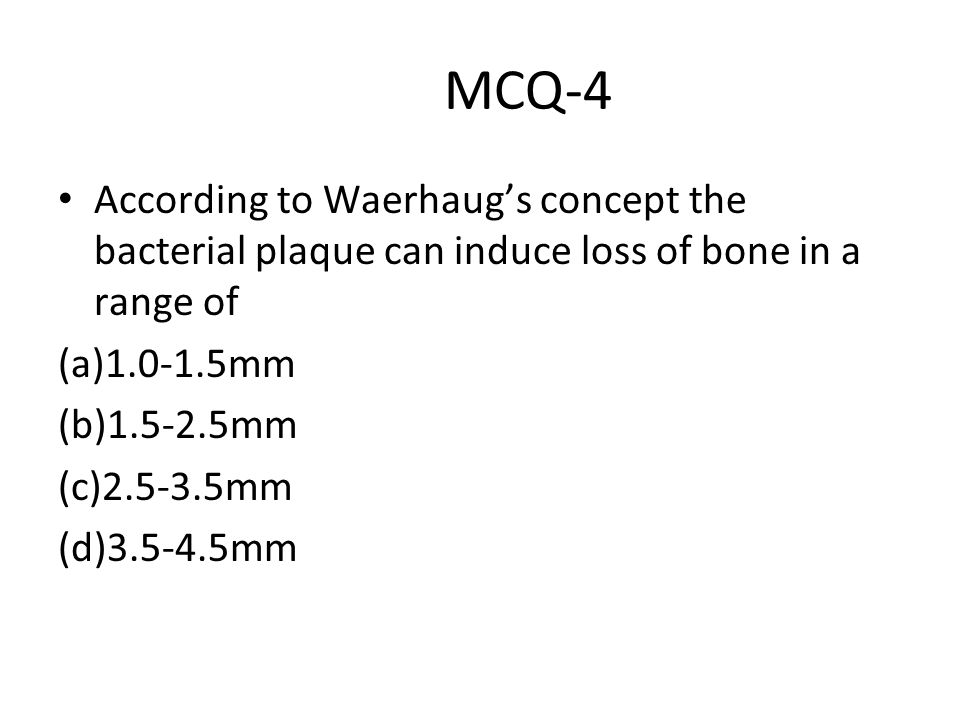 MCQ-4 According to Waerhaug's concept the bacterial plaque can induce loss of bone in a range of. (a)1.0-1.5mm.