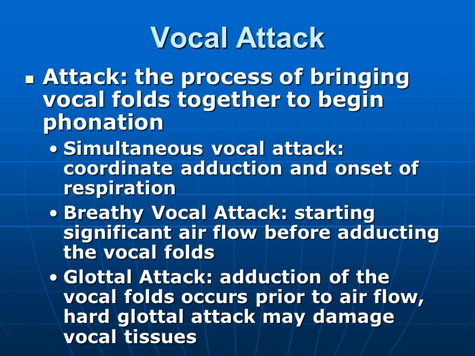 Vocal Attack Attack: the process of bringing vocal folds together to begin phonation.