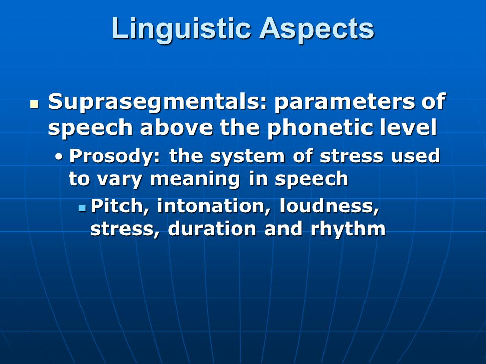 Linguistic Aspects Suprasegmentals: parameters of speech above the phonetic level. Prosody: the system of stress used to vary meaning in speech.