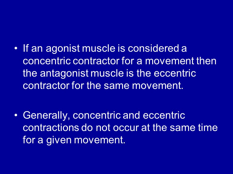 If an agonist muscle is considered a concentric contractor for a movement then the antagonist muscle is the eccentric contractor for the same movement.