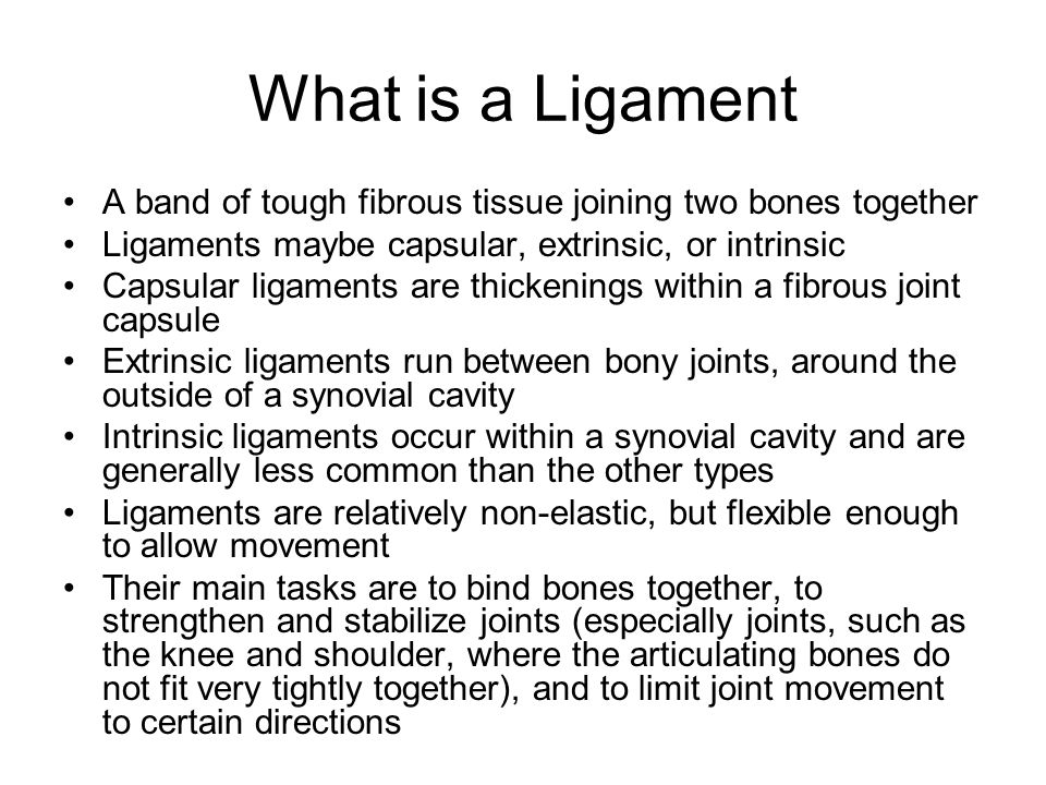 What is a Ligament A band of tough fibrous tissue joining two bones together. Ligaments maybe capsular, extrinsic, or intrinsic.