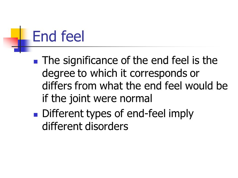 End feel The significance of the end feel is the degree to which it corresponds or differs from what the end feel would be if the joint were normal.