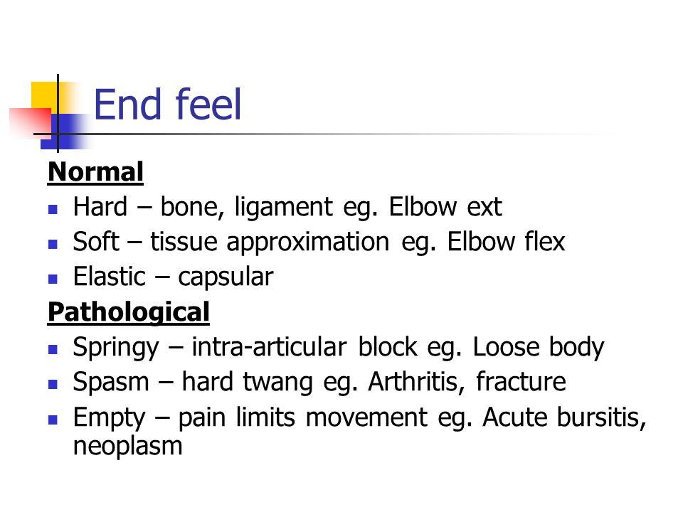 End feel Normal Hard – bone, ligament eg. Elbow ext