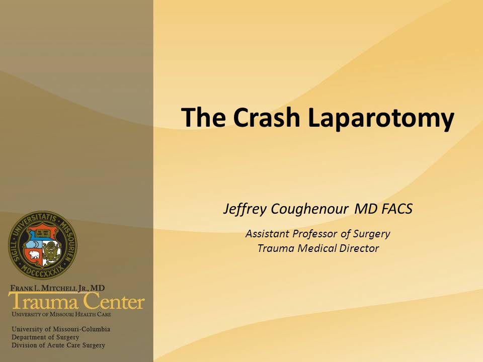 The Crash Laparotomy Jeffrey Coughenour MD FACS Assistant Professor of Surgery Trauma Medical Director