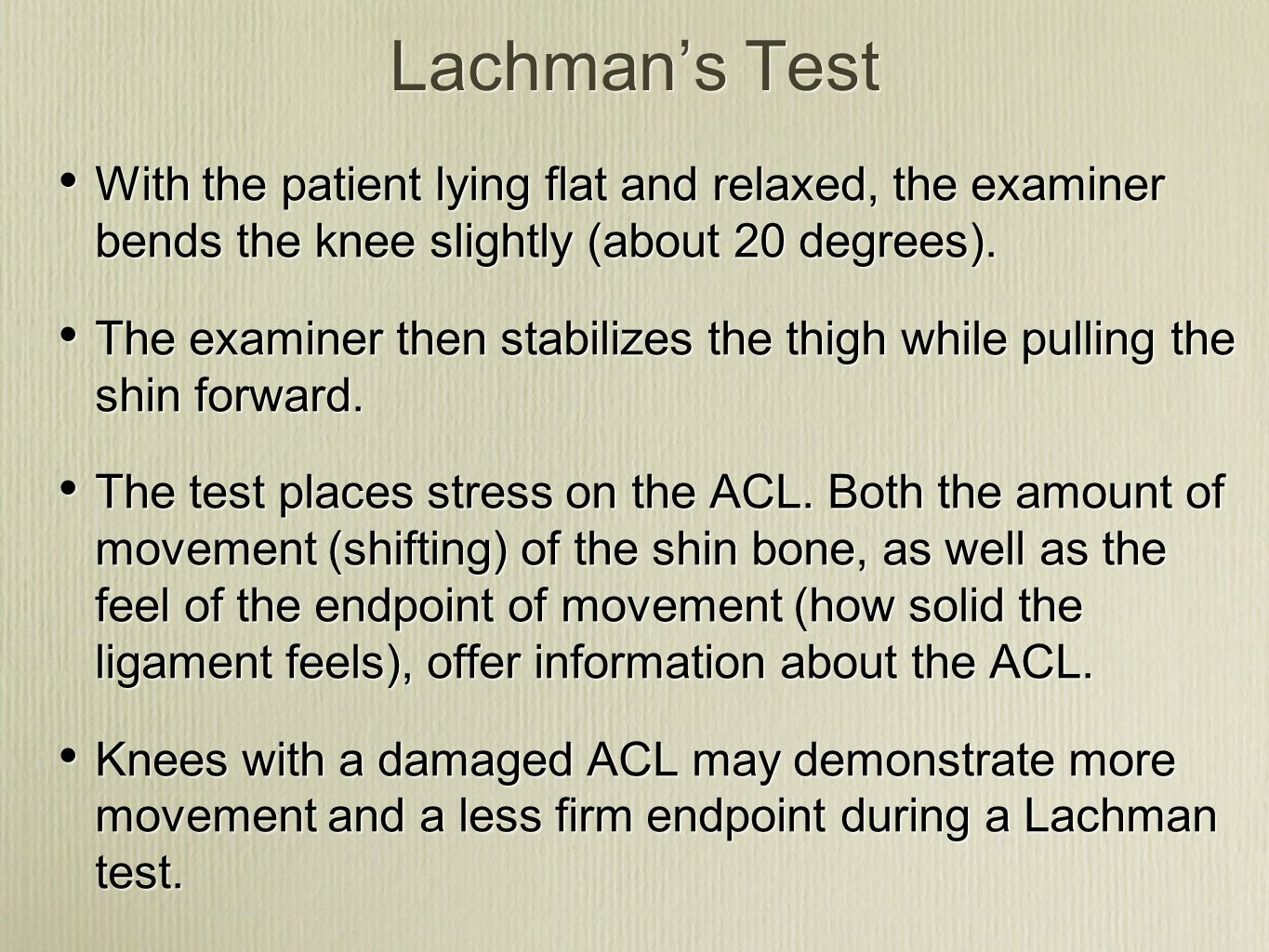 Lachman's Test With the patient lying flat and relaxed, the examiner bends the knee slightly (about 20 degrees).