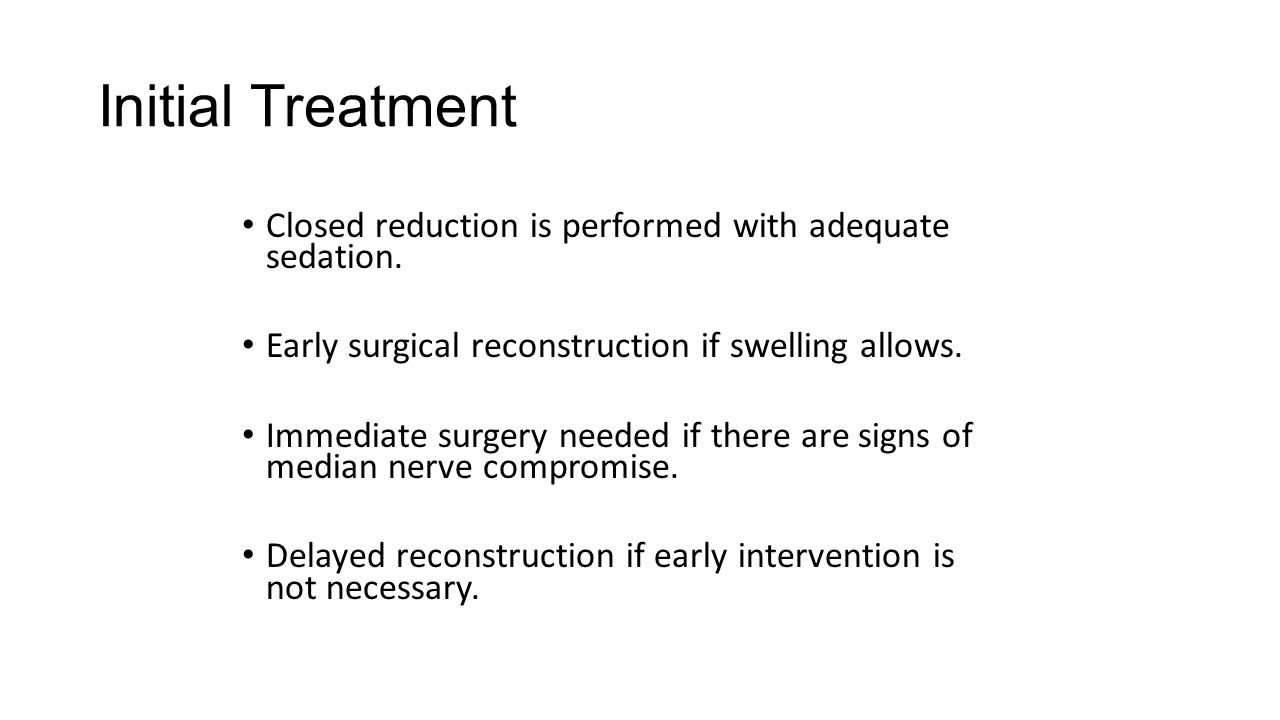Initial Treatment Closed reduction is performed with adequate sedation. Early surgical reconstruction if swelling allows.