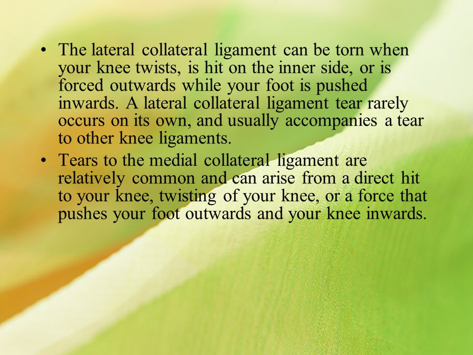 The lateral collateral ligament can be torn when your knee twists, is hit on the inner side, or is forced outwards while your foot is pushed inwards. A lateral collateral ligament tear rarely occurs on its own, and usually accompanies a tear to other knee ligaments.