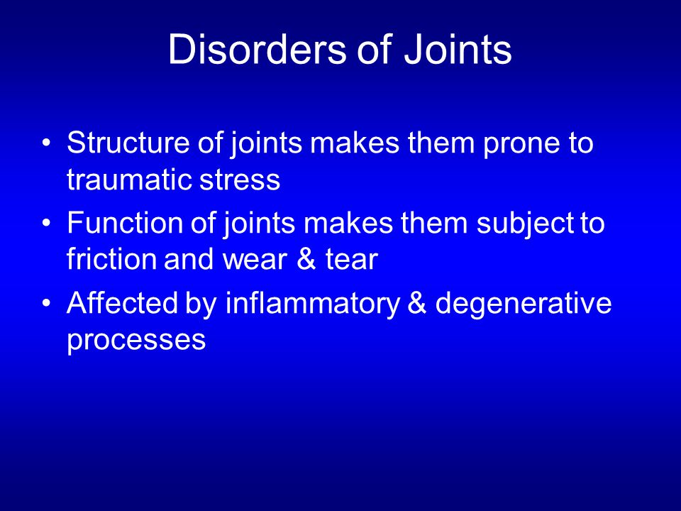 Disorders of Joints Structure of joints makes them prone to traumatic stress. Function of joints makes them subject to friction and wear & tear.