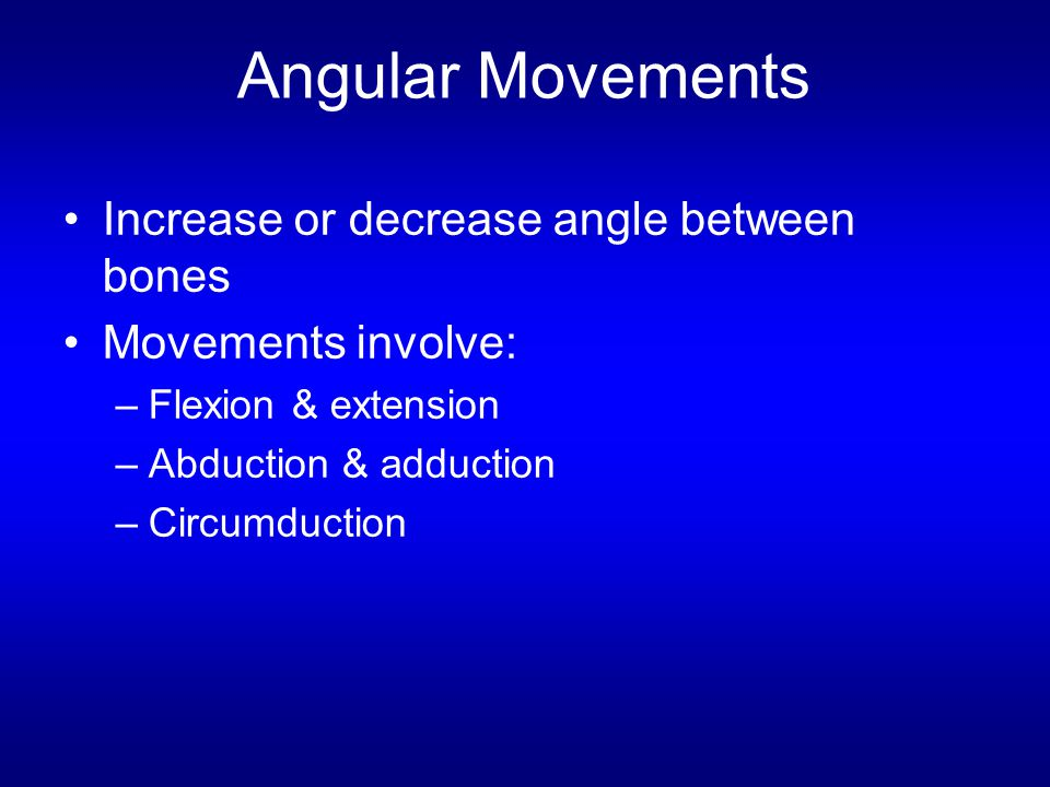 Angular Movements Increase or decrease angle between bones
