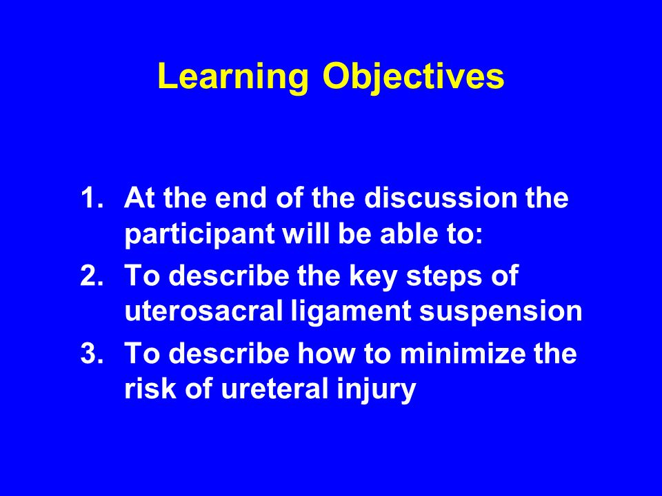 Learning Objectives At the end of the discussion the participant will be able to: To describe the key steps of uterosacral ligament suspension.