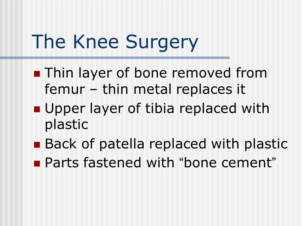 The Knee Surgery Thin layer of bone removed from femur – thin metal replaces it. Upper layer of tibia replaced with plastic.