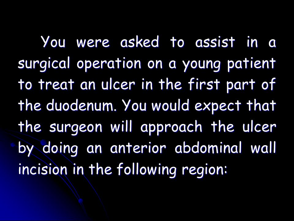 You were asked to assist in a surgical operation on a young patient to treat an ulcer in the first part of the duodenum.