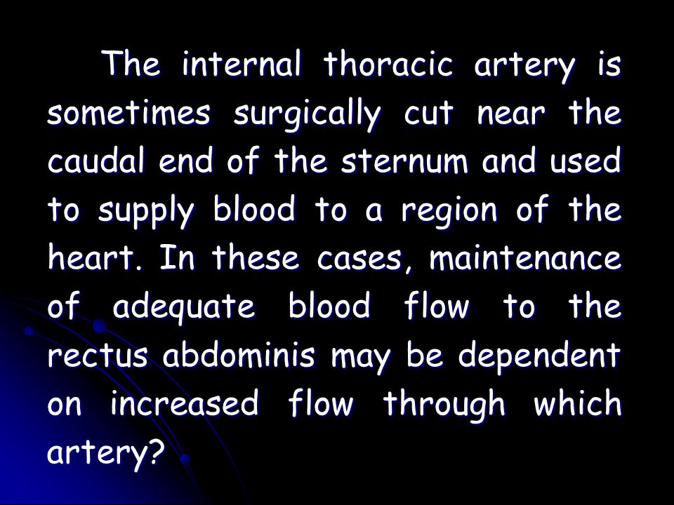 The internal thoracic artery is sometimes surgically cut near the caudal end of the sternum and used to supply blood to a region of the heart.