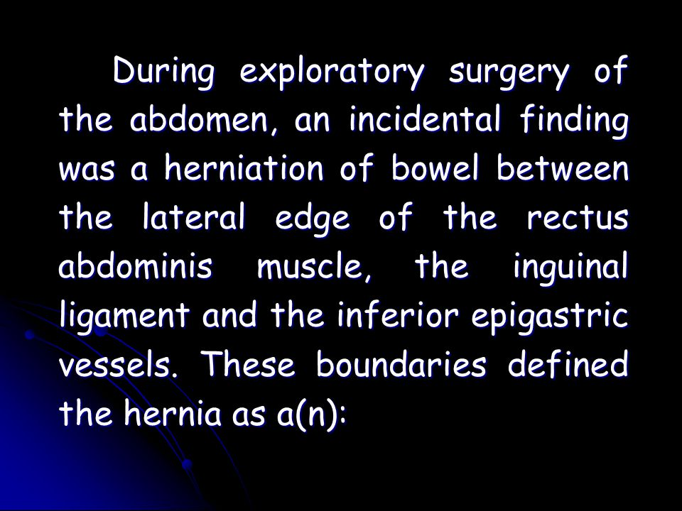 During exploratory surgery of the abdomen, an incidental finding was a herniation of bowel between the lateral edge of the rectus abdominis muscle, the inguinal ligament and the inferior epigastric vessels.