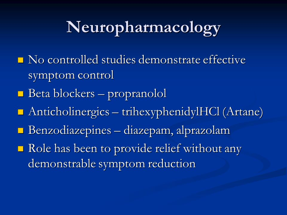 Neuropharmacology No controlled studies demonstrate effective symptom control. Beta blockers – propranolol.