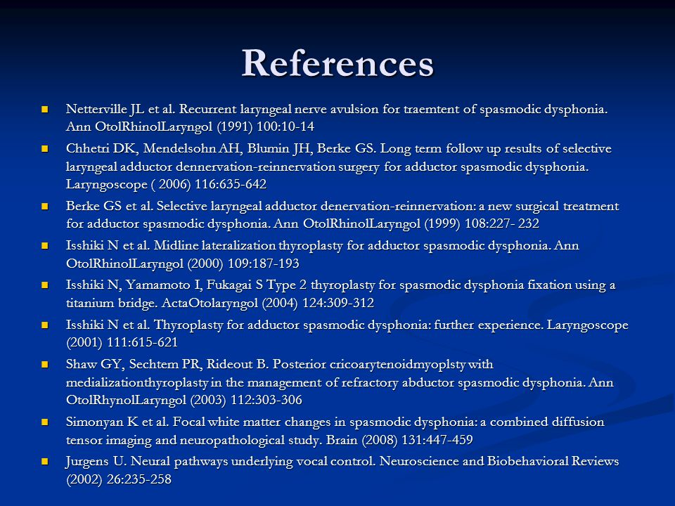 References Netterville JL et al. Recurrent laryngeal nerve avulsion for traemtent of spasmodic dysphonia. Ann OtolRhinolLaryngol (1991) 100:10-14.
