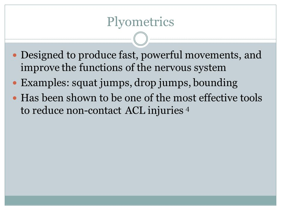 Plyometrics Designed to produce fast, powerful movements, and improve the functions of the nervous system.