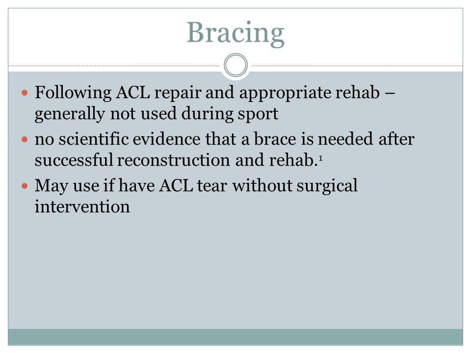 Bracing Following ACL repair and appropriate rehab – generally not used during sport.