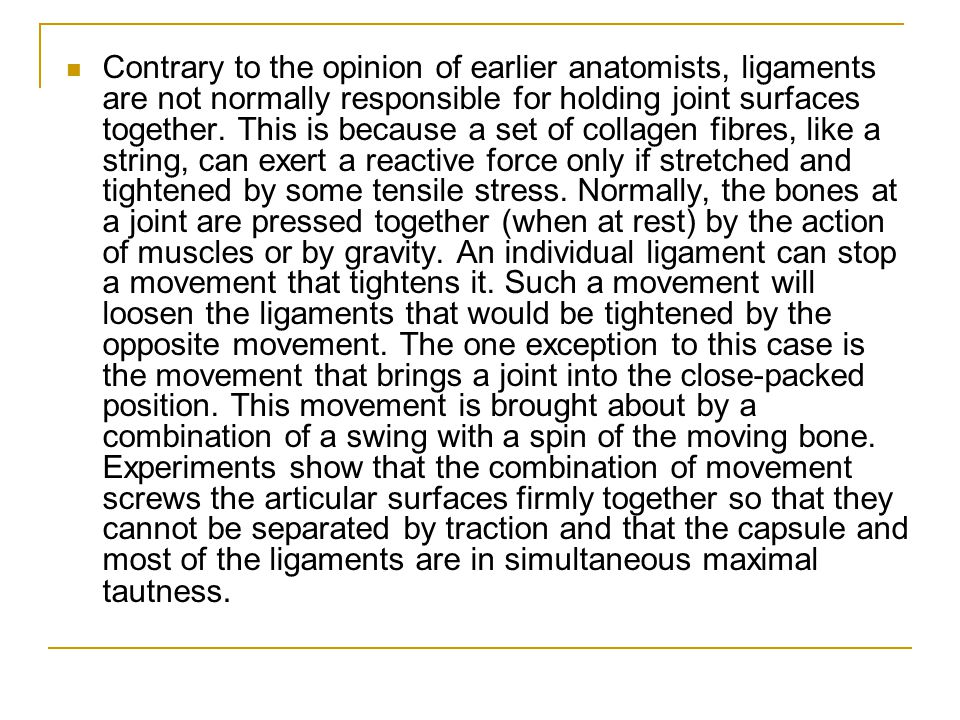 Contrary to the opinion of earlier anatomists, ligaments are not normally responsible for holding joint surfaces together.