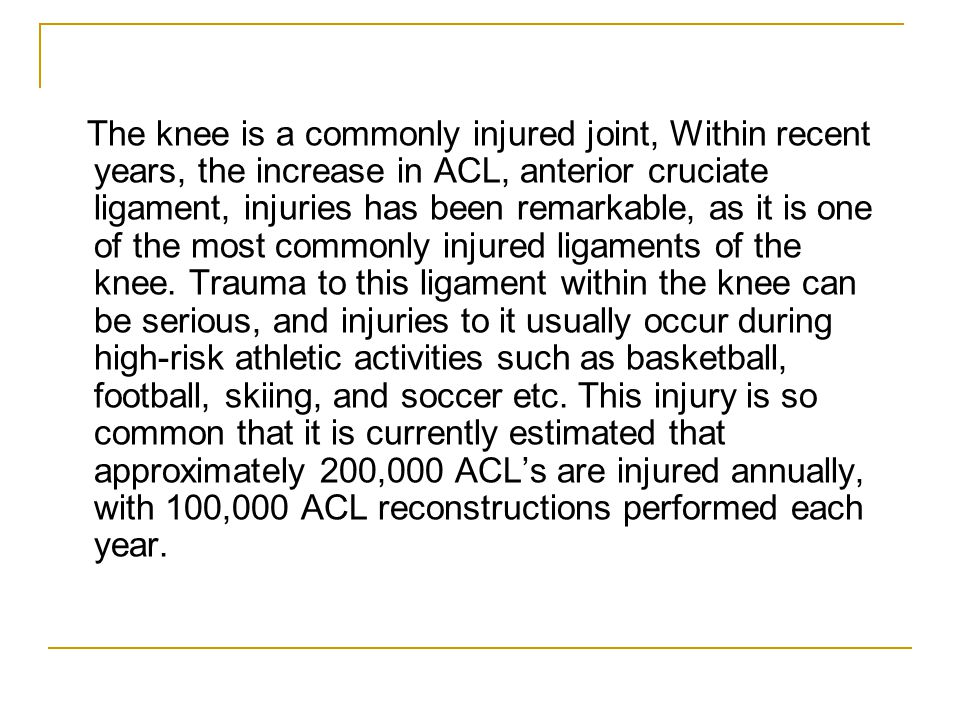 The knee is a commonly injured joint, Within recent years, the increase in ACL, anterior cruciate ligament, injuries has been remarkable, as it is one of the most commonly injured ligaments of the knee.