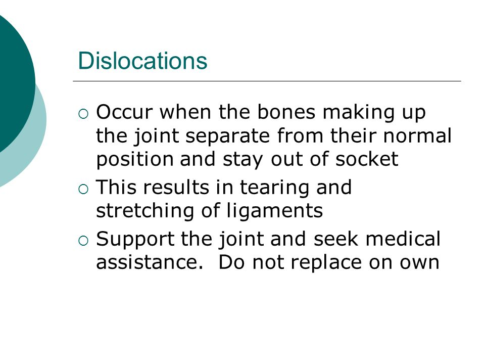 Dislocations Occur when the bones making up the joint separate from their normal position and stay out of socket.