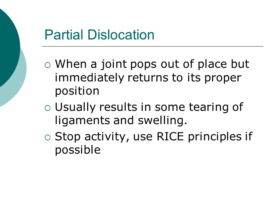 Partial Dislocation When a joint pops out of place but immediately returns to its proper position.