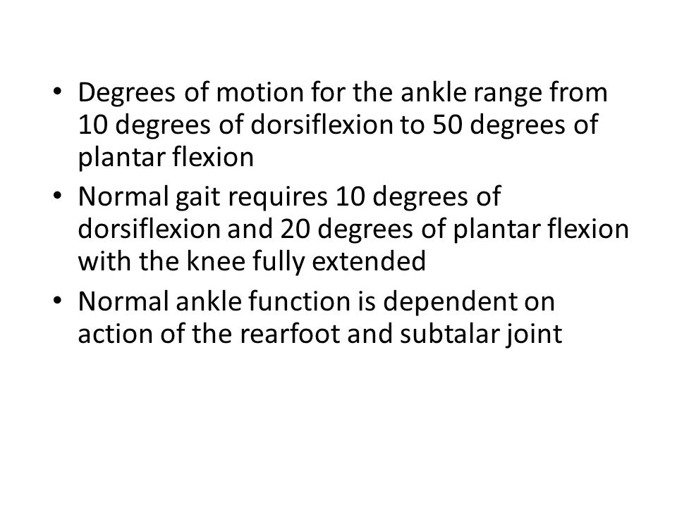 Degrees of motion for the ankle range from 10 degrees of dorsiflexion to 50 degrees of plantar flexion