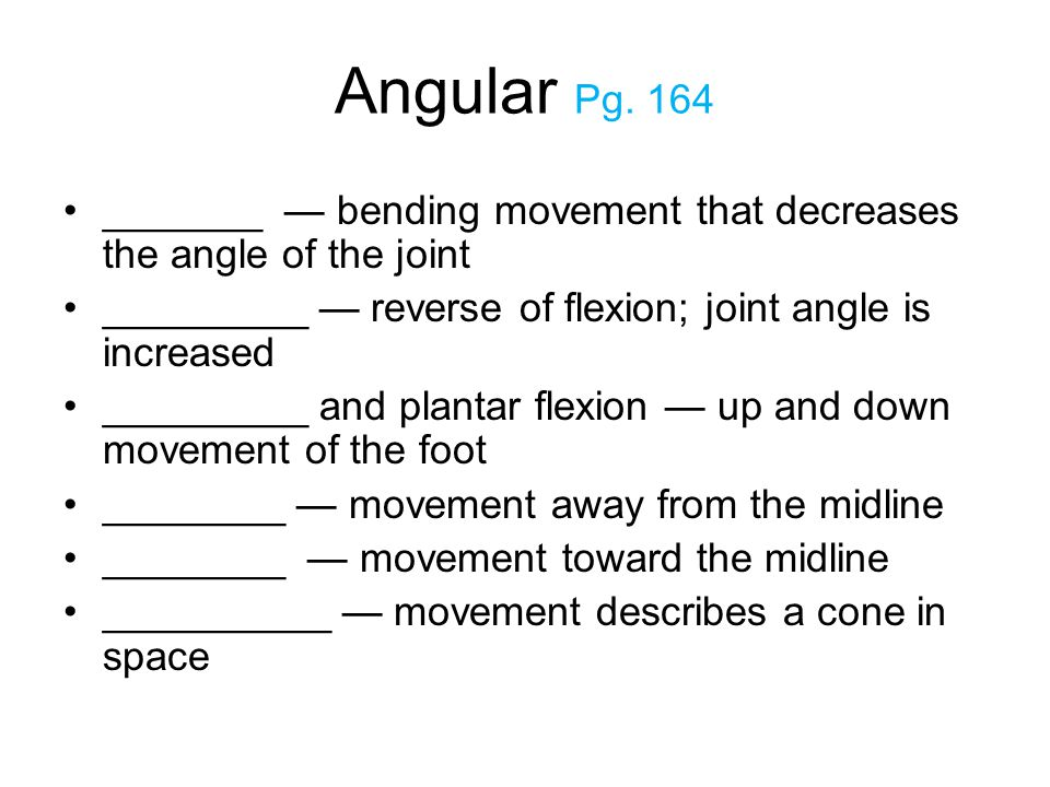 Angular Pg. 164 _______ — bending movement that decreases the angle of the joint. _________ — reverse of flexion; joint angle is increased.