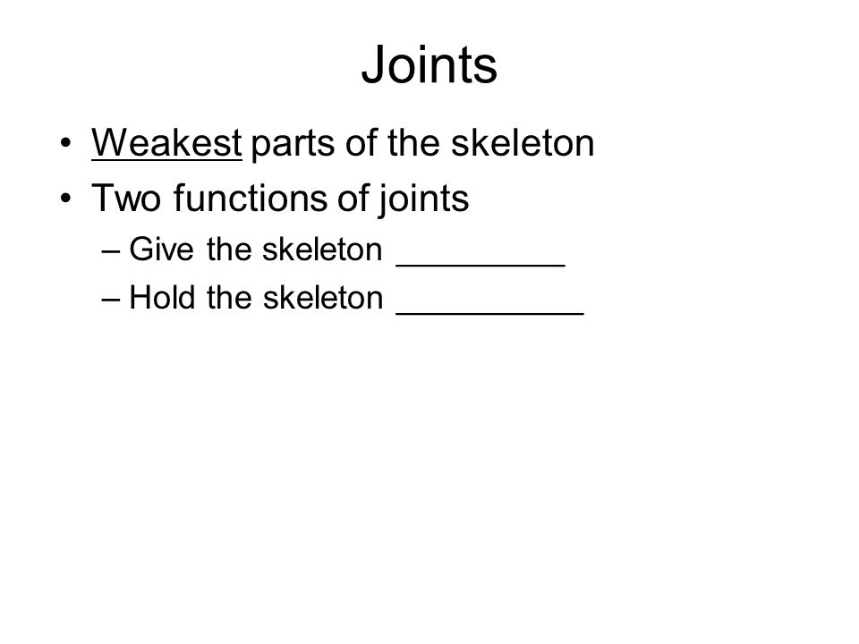 Joints Weakest parts of the skeleton Two functions of joints