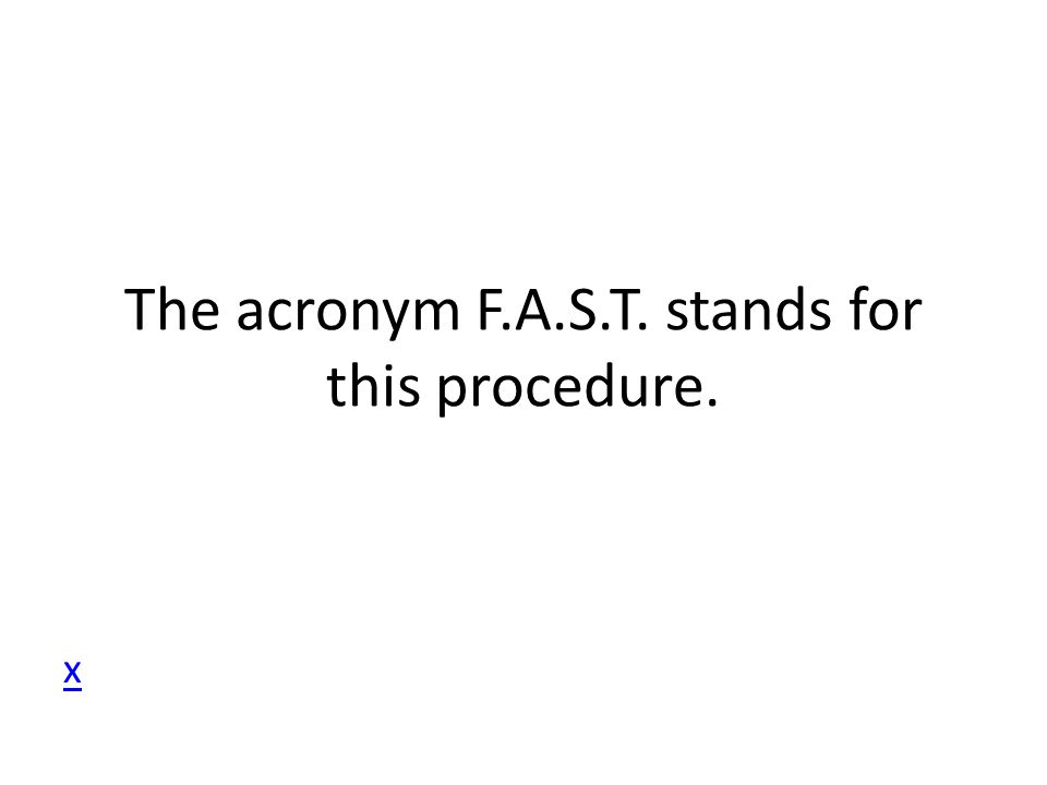 The acronym F.A.S.T. stands for this procedure.