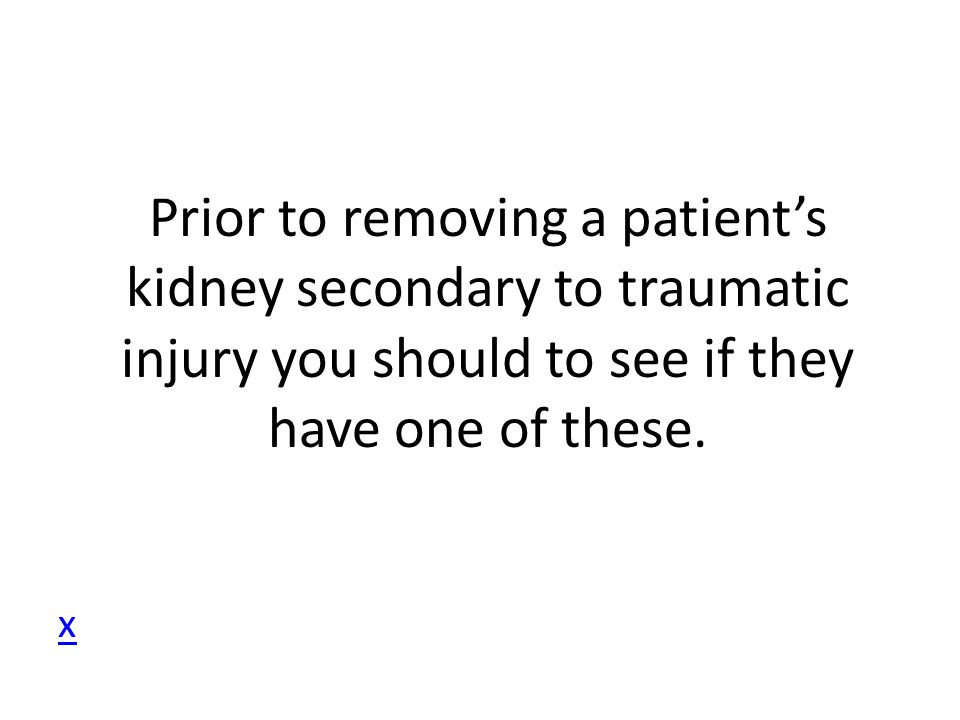 Prior to removing a patient's kidney secondary to traumatic injury you should to see if they have one of these.