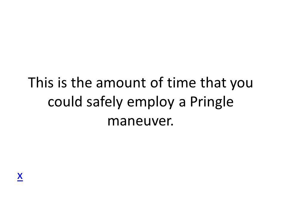 x This is the amount of time that you could safely employ a Pringle maneuver.