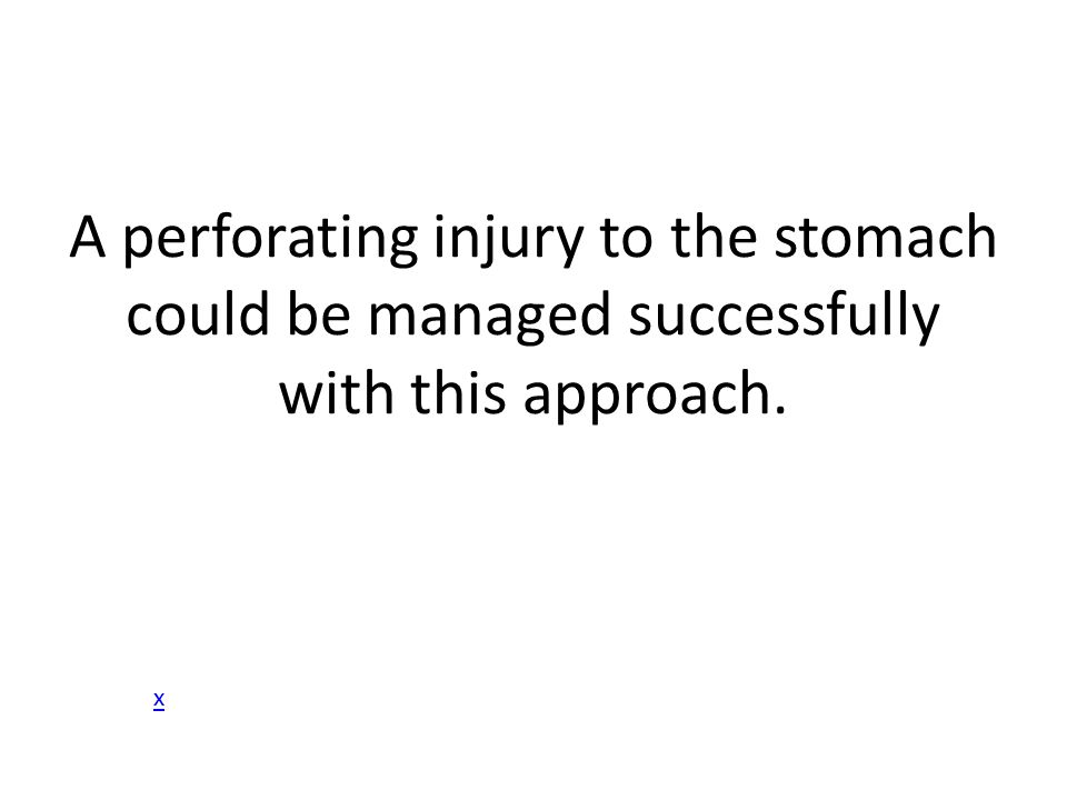 A perforating injury to the stomach could be managed successfully with this approach.