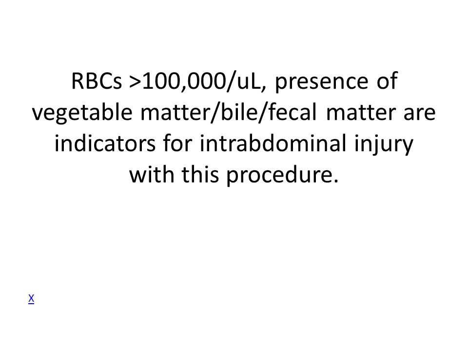 RBCs >100,000/uL, presence of vegetable matter/bile/fecal matter are indicators for intrabdominal injury with this procedure.